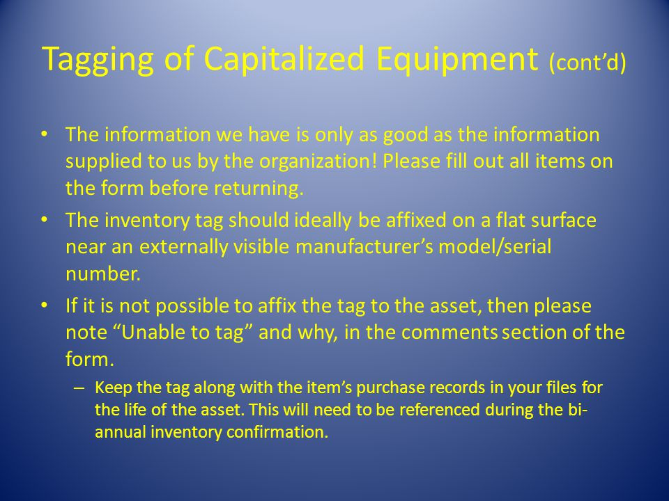 Tagging of Capitalized Equipment (contd) The information we have is only as good as the information supplied to us by the organization.
