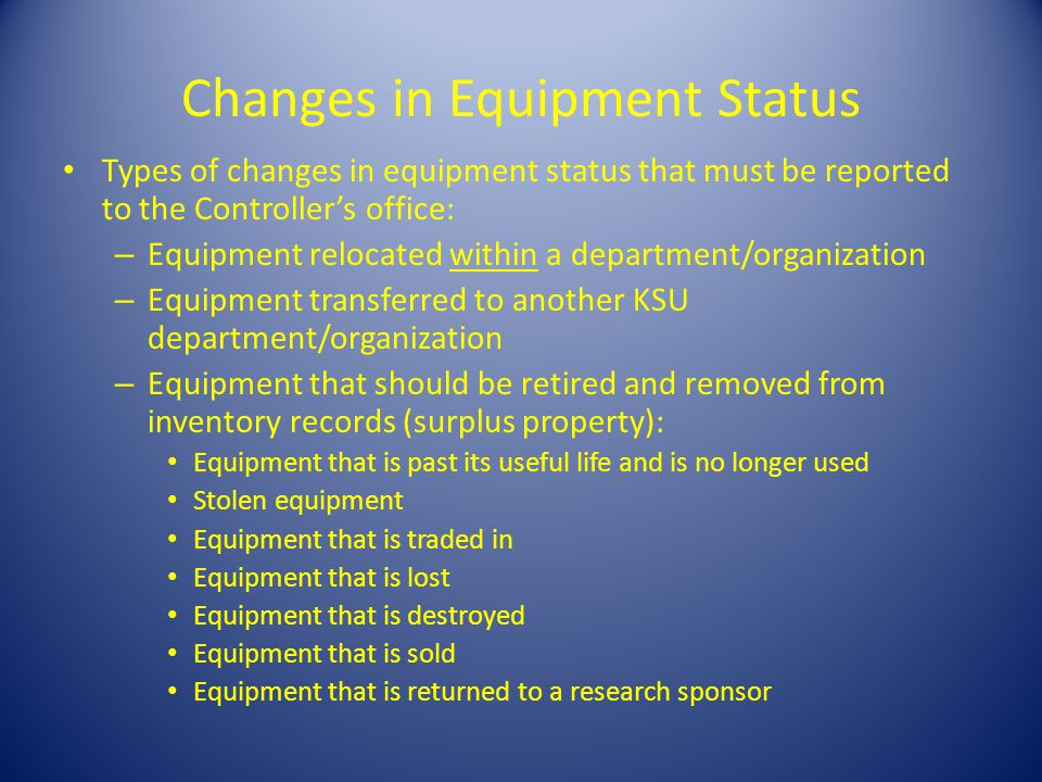 Changes in Equipment Status Types of changes in equipment status that must be reported to the Controllers office: – Equipment relocated within a department/organization – Equipment transferred to another KSU department/organization – Equipment that should be retired and removed from inventory records (surplus property): Equipment that is past its useful life and is no longer used Stolen equipment Equipment that is traded in Equipment that is lost Equipment that is destroyed Equipment that is sold Equipment that is returned to a research sponsor