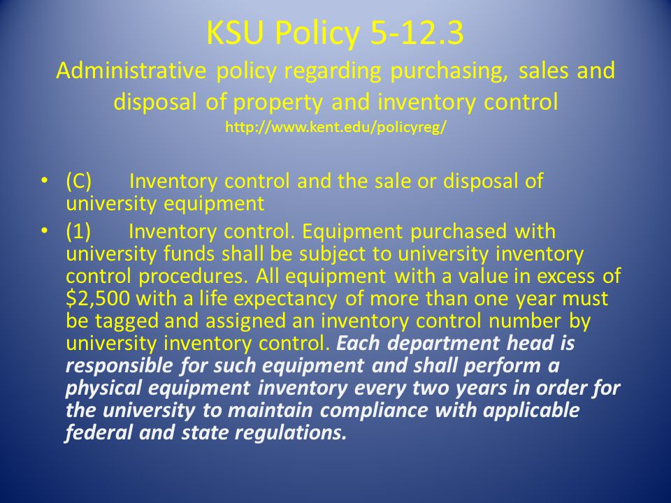 KSU Policy 5-12.3 Administrative policy regarding purchasing, sales and disposal of property and inventory control http://www.kent.edu/policyreg/ (C) Inventory control and the sale or disposal of university equipment (1) Inventory control.