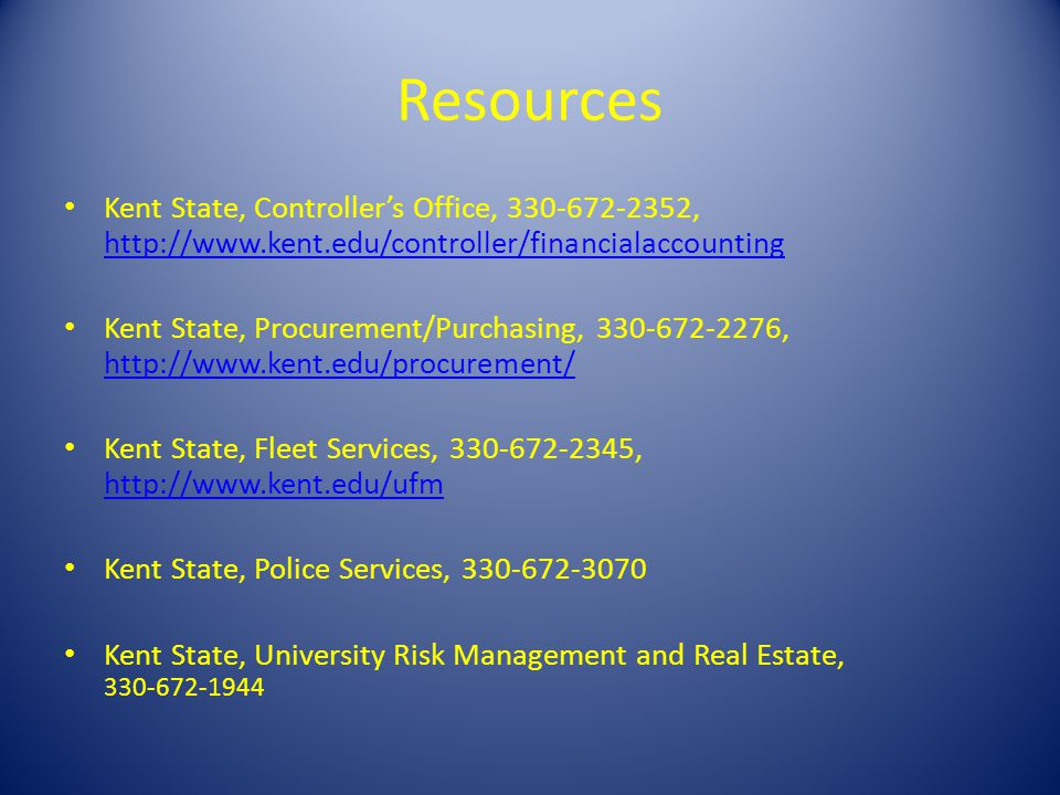 Resources Kent State, Controllers Office, 330-672-2352, http://www.kent.edu/controller/financialaccounting http://www.kent.edu/controller/financialaccounting Kent State, Procurement/Purchasing, 330-672-2276, http://www.kent.edu/procurement/ http://www.kent.edu/procurement/ Kent State, Fleet Services, 330-672-2345, http://www.kent.edu/ufm http://www.kent.edu/ufm Kent State, Police Services, 330-672-3070 Kent State, University Risk Management and Real Estate, 330-672-1944