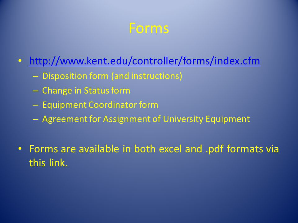 Forms http://www.kent.edu/controller/forms/index.cfm – Disposition form (and instructions) – Change in Status form – Equipment Coordinator form – Agreement for Assignment of University Equipment Forms are available in both excel and.pdf formats via this link.