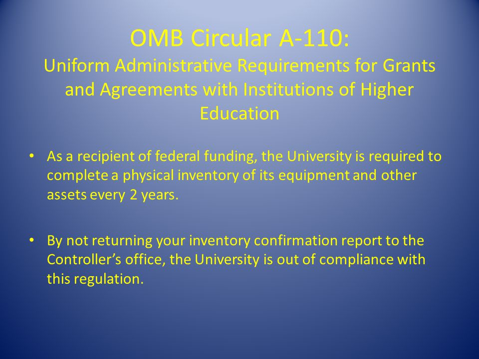 OMB Circular A-110: Uniform Administrative Requirements for Grants and Agreements with Institutions of Higher Education As a recipient of federal funding, the University is required to complete a physical inventory of its equipment and other assets every 2 years.