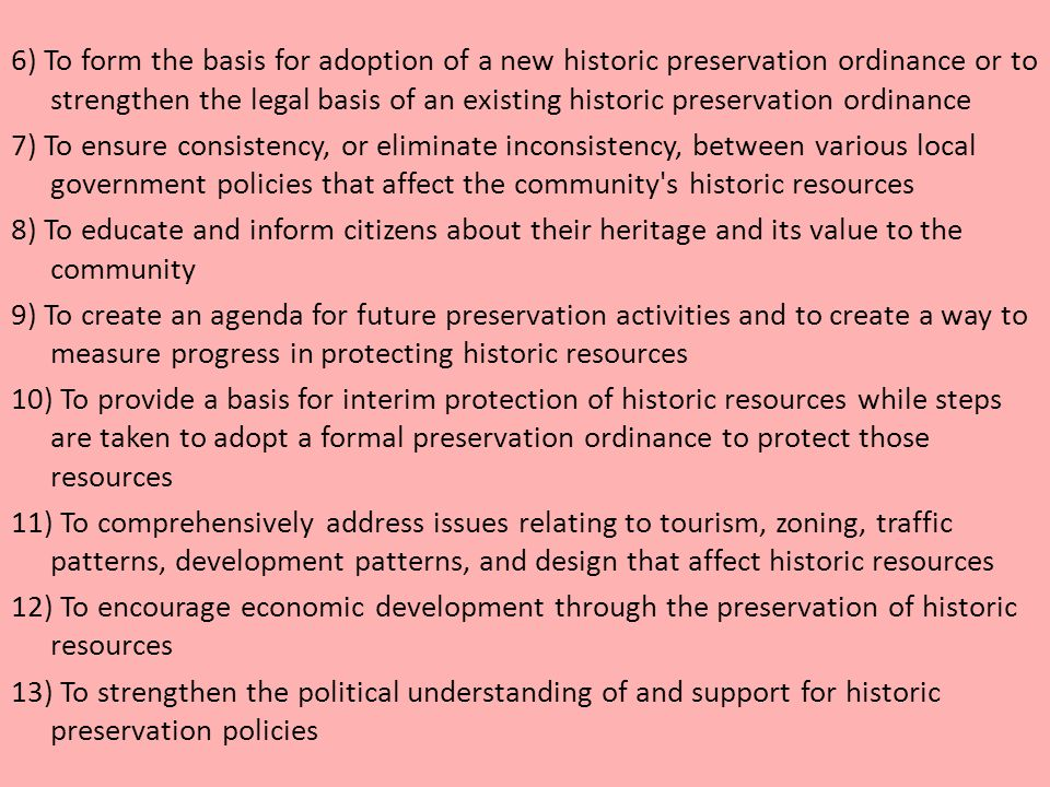 6) To form the basis for adoption of a new historic preservation ordinance or to strengthen the legal basis of an existing historic preservation ordinance 7) To ensure consistency, or eliminate inconsistency, between various local government policies that affect the community s historic resources 8) To educate and inform citizens about their heritage and its value to the community 9) To create an agenda for future preservation activities and to create a way to measure progress in protecting historic resources 10) To provide a basis for interim protection of historic resources while steps are taken to adopt a formal preservation ordinance to protect those resources 11) To comprehensively address issues relating to tourism, zoning, traffic patterns, development patterns, and design that affect historic resources 12) To encourage economic development through the preservation of historic resources 13) To strengthen the political understanding of and support for historic preservation policies