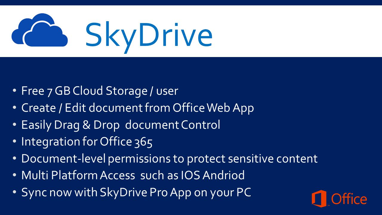 SkyDrive Free 7 GB Cloud Storage / user Create / Edit document from Office Web App Easily Drag & Drop document Control Integration for Office 365 Document-level permissions to protect sensitive content Multi Platform Access such as IOS Andriod Sync now with SkyDrive Pro App on your PC
