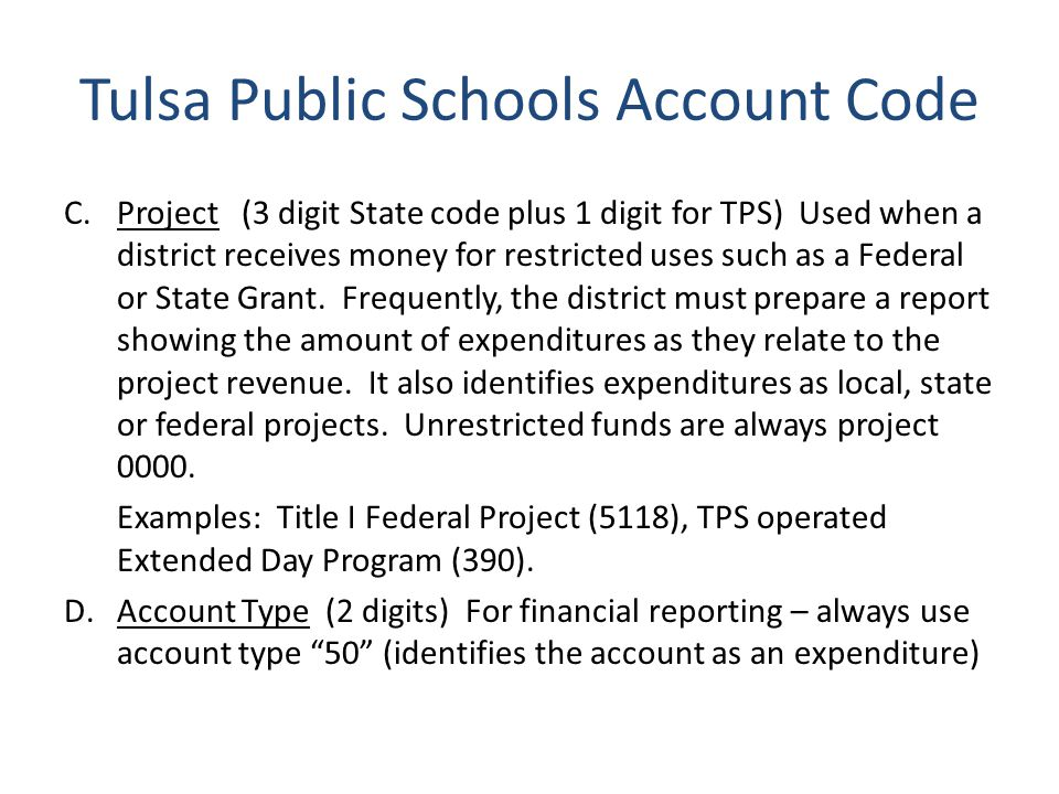 Tulsa Public Schools Account Code C.Project (3 digit State code plus 1 digit for TPS) Used when a district receives money for restricted uses such as a Federal or State Grant.