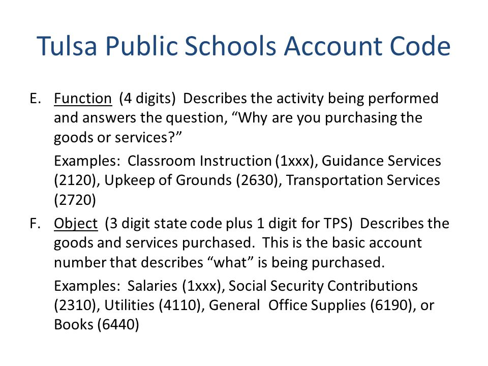 Tulsa Public Schools Account Code E.Function (4 digits) Describes the activity being performed and answers the question, Why are you purchasing the goods or services.