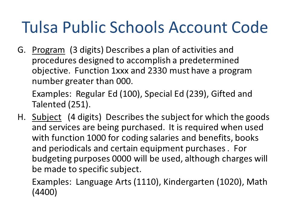 Tulsa Public Schools Account Code G.Program (3 digits) Describes a plan of activities and procedures designed to accomplish a predetermined objective.