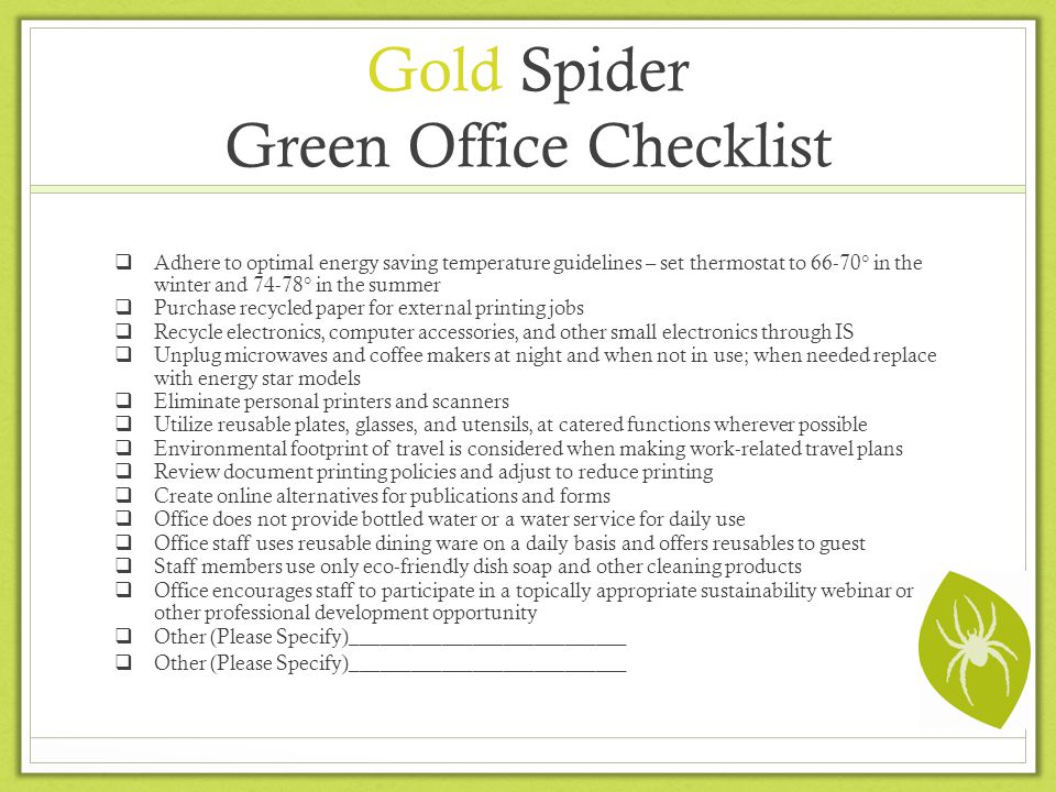 Gold Spider Green Office Checklist Adhere to optimal energy saving temperature guidelines – set thermostat to 66-70 in the winter and 74-78 in the summer Purchase recycled paper for external printing jobs Recycle electronics, computer accessories, and other small electronics through IS Unplug microwaves and coffee makers at night and when not in use; when needed replace with energy star models Eliminate personal printers and scanners Utilize reusable plates, glasses, and utensils, at catered functions wherever possible Environmental footprint of travel is considered when making work-related travel plans Review document printing policies and adjust to reduce printing Create online alternatives for publications and forms Office does not provide bottled water or a water service for daily use Office staff uses reusable dining ware on a daily basis and offers reusables to guest Staff members use only eco-friendly dish soap and other cleaning products Office encourages staff to participate in a topically appropriate sustainability webinar or other professional development opportunity Other (Please Specify)___________________________