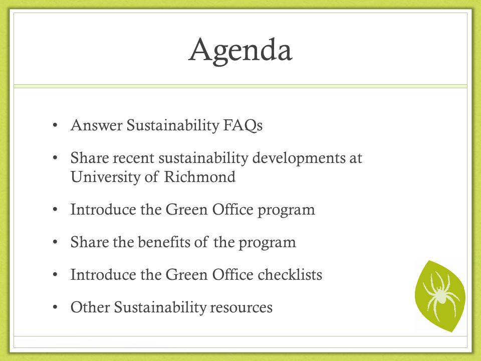 Agenda Answer Sustainability FAQs Share recent sustainability developments at University of Richmond Introduce the Green Office program Share the bene
