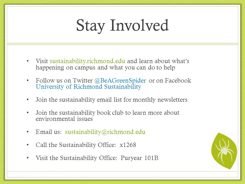 Stay Involved Visit sustainability.richmond.edu and learn about whats happening on campus and what you can do to help Follow us on Twitter @BeAGreenSpider or on Facebook University of Richmond Sustainability Join the sustainability email list for monthly newsletters Join the sustainability book club to learn more about environmental issues Email us: sustainability@richmond.edu Call the Sustainability Office: x1268 Visit the Sustainability Office: Puryear 101B