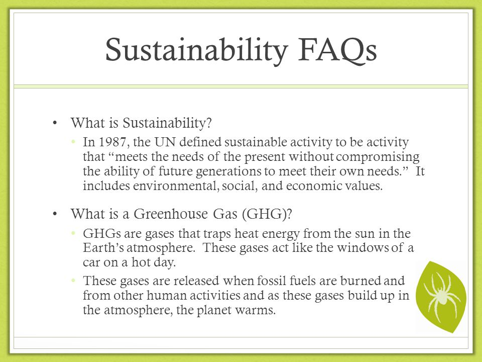 Sustainability FAQs What is Sustainability? In 1987, the UN defined sustainable activity to be activity that meets the needs of the present without co