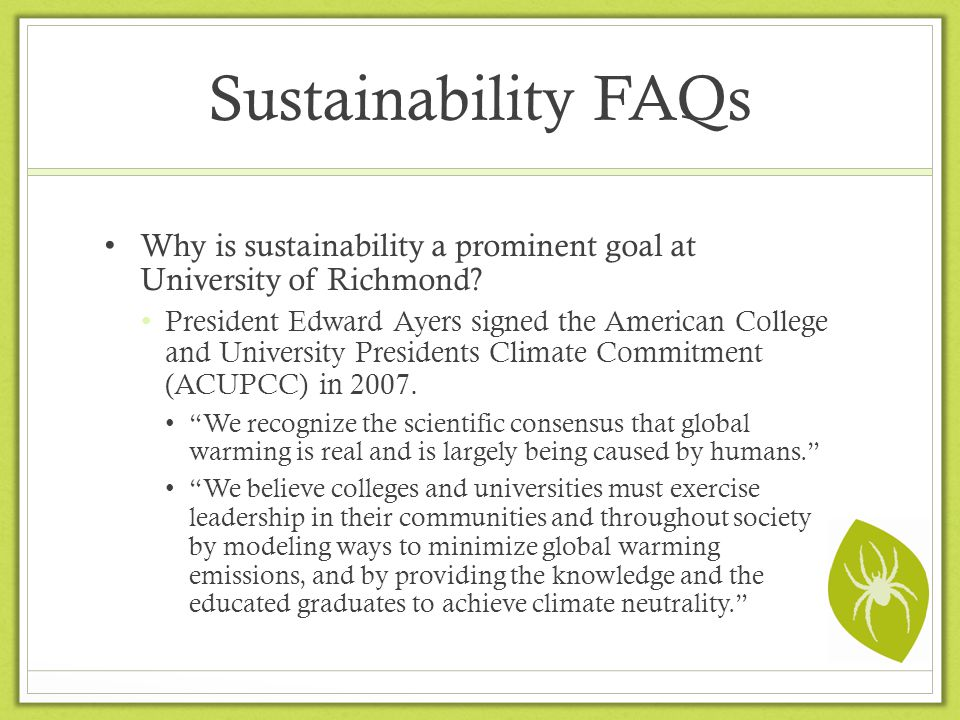 Sustainability FAQs Why is sustainability a prominent goal at University of Richmond? President Edward Ayers signed the American College and Universit