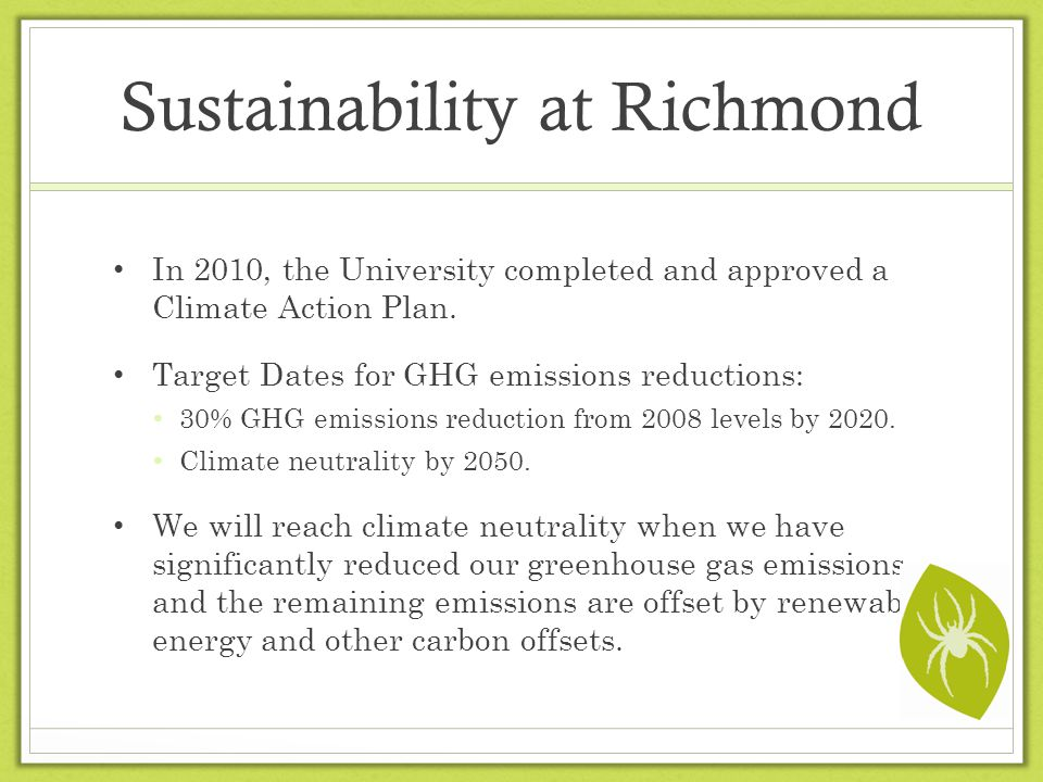 Sustainability at Richmond In 2010, the University completed and approved a Climate Action Plan. Target Dates for GHG emissions reductions: 30% GHG em