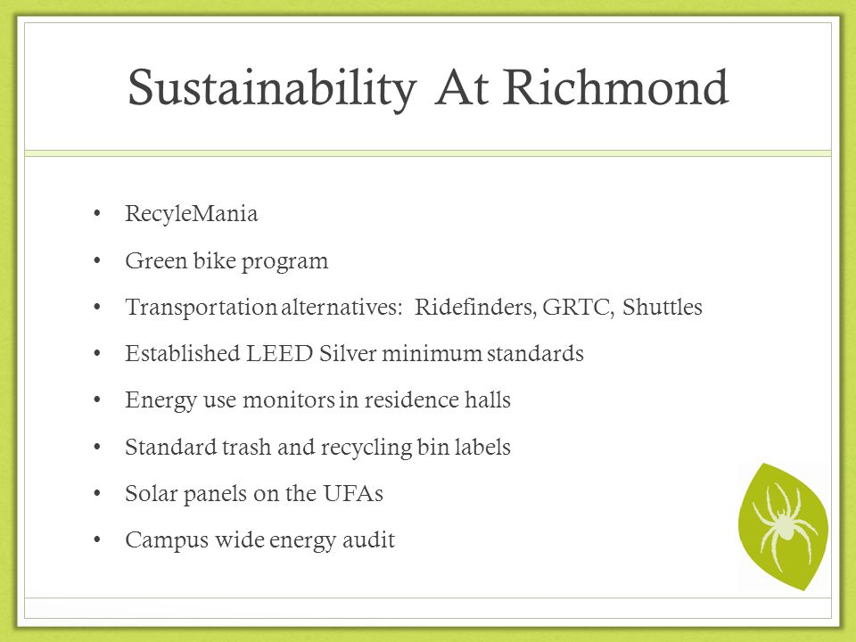 Sustainability At Richmond RecyleMania Green bike program Transportation alternatives: Ridefinders, GRTC, Shuttles Established LEED Silver minimum standards Energy use monitors in residence halls Standard trash and recycling bin labels Solar panels on the UFAs Campus wide energy audit