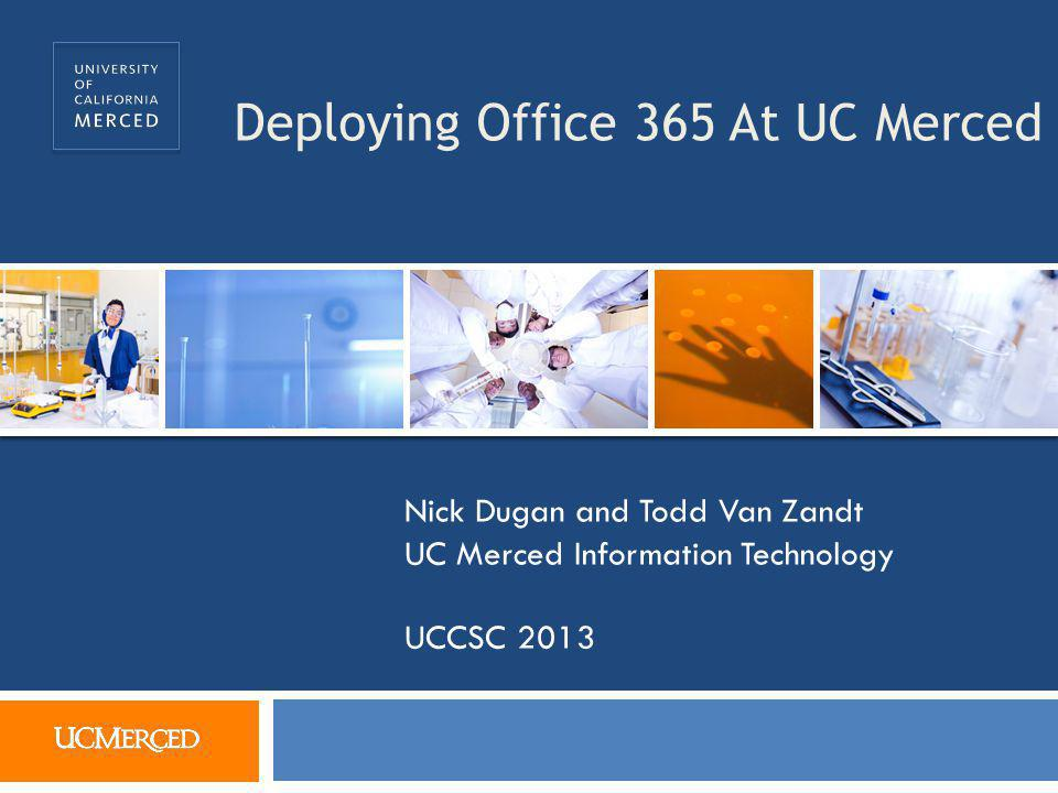 Deploying Office 365 At UC Merced Nick Dugan and Todd Van Zandt UC Merced Information Technology UCCSC 2013