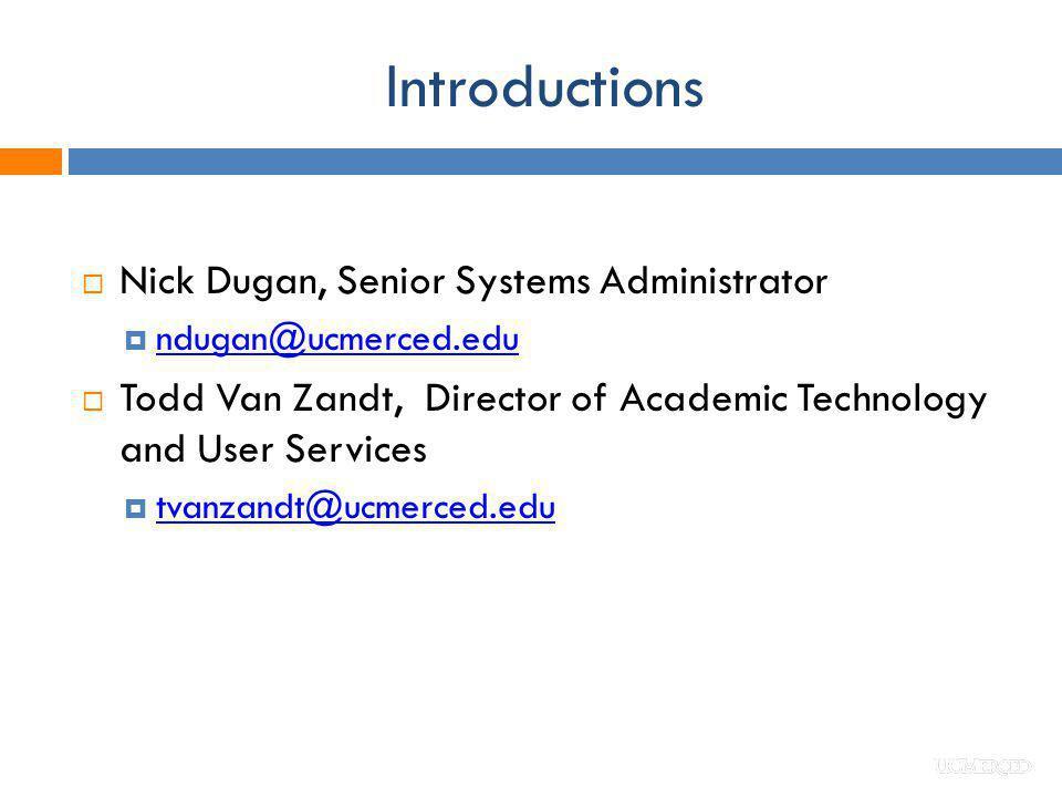 Introductions Nick Dugan, Senior Systems Administrator ndugan@ucmerced.edu Todd Van Zandt, Director of Academic Technology and User Services tvanzandt