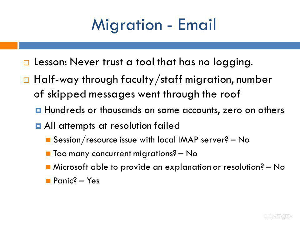 Migration - Email Lesson: Never trust a tool that has no logging. Half-way through faculty/staff migration, number of skipped messages went through th