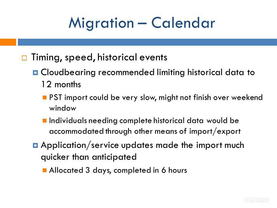 Migration – Calendar Timing, speed, historical events Cloudbearing recommended limiting historical data to 12 months PST import could be very slow, mi