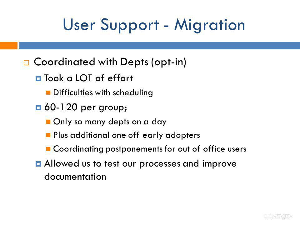 User Support - Migration Coordinated with Depts (opt-in) Took a LOT of effort Difficulties with scheduling 60-120 per group; Only so many depts on a d