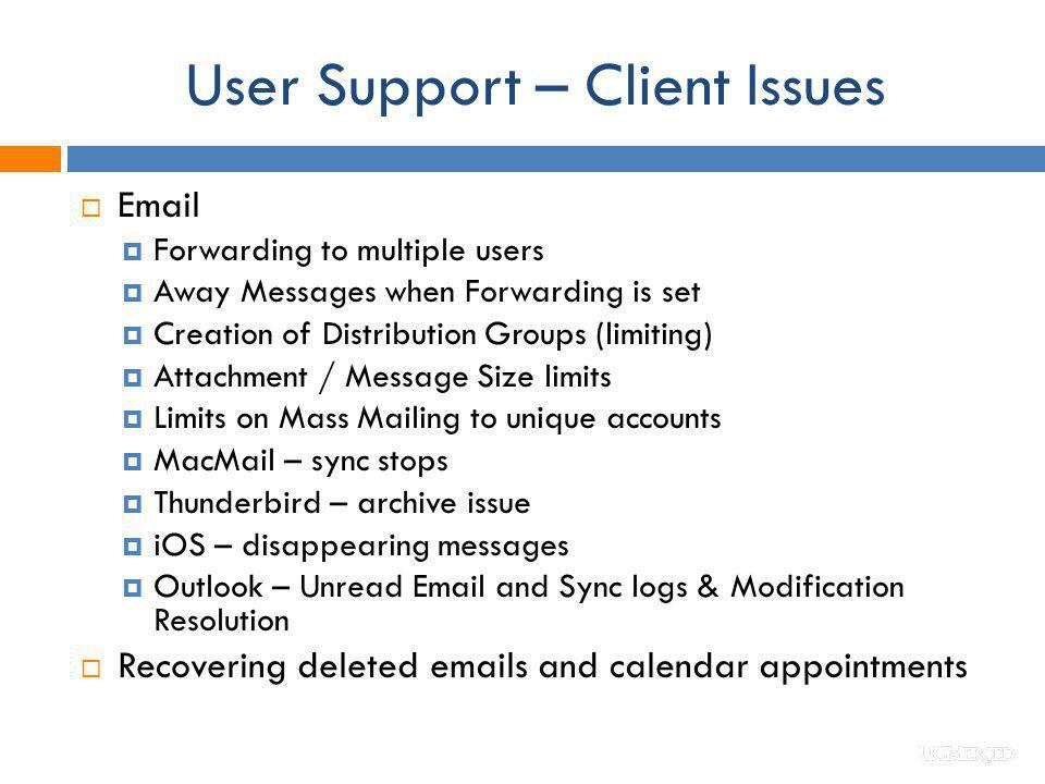 User Support – Client Issues Email Forwarding to multiple users Away Messages when Forwarding is set Creation of Distribution Groups (limiting) Attach