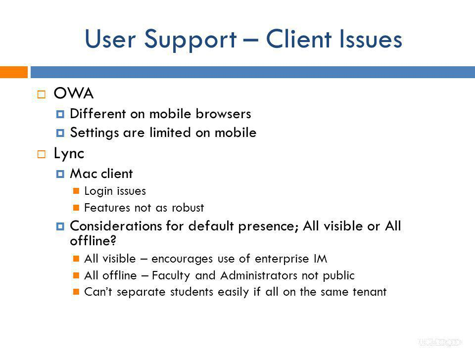 User Support – Client Issues OWA Different on mobile browsers Settings are limited on mobile Lync Mac client Login issues Features not as robust Consi
