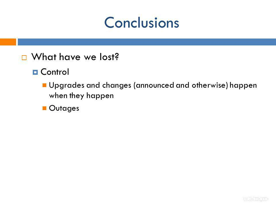 Conclusions What have we lost? Control Upgrades and changes (announced and otherwise) happen when they happen Outages