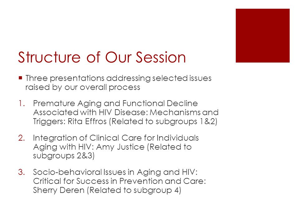 Structure of Our Session Three presentations addressing selected issues raised by our overall process 1.Premature Aging and Functional Decline Associated with HIV Disease: Mechanisms and Triggers: Rita Effros (Related to subgroups 1&2) 2.Integration of Clinical Care for Individuals Aging with HIV: Amy Justice (Related to subgroups 2&3) 3.Socio-behavioral Issues in Aging and HIV: Critical for Success in Prevention and Care: Sherry Deren (Related to subgroup 4)