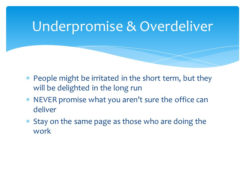 People might be irritated in the short term, but they will be delighted in the long run NEVER promise what you arent sure the office can deliver Stay on the same page as those who are doing the work Underpromise & Overdeliver