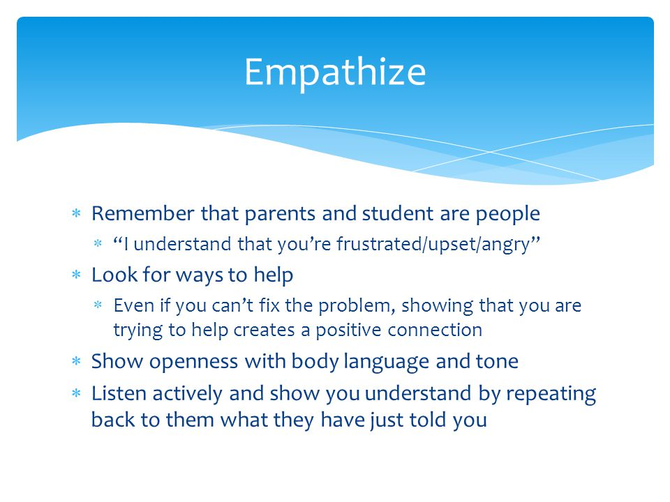 Remember that parents and student are people I understand that youre frustrated/upset/angry Look for ways to help Even if you cant fix the problem, showing that you are trying to help creates a positive connection Show openness with body language and tone Listen actively and show you understand by repeating back to them what they have just told you Empathize