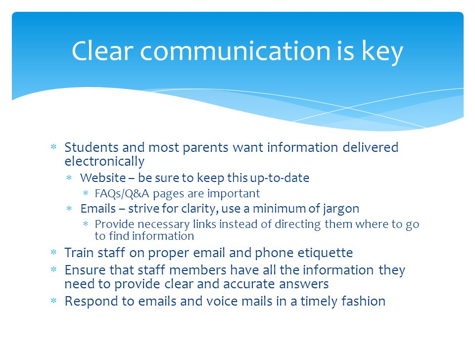 Students and most parents want information delivered electronically Website – be sure to keep this up-to-date FAQs/Q&A pages are important Emails – strive for clarity, use a minimum of jargon Provide necessary links instead of directing them where to go to find information Train staff on proper email and phone etiquette Ensure that staff members have all the information they need to provide clear and accurate answers Respond to emails and voice mails in a timely fashion Clear communication is key