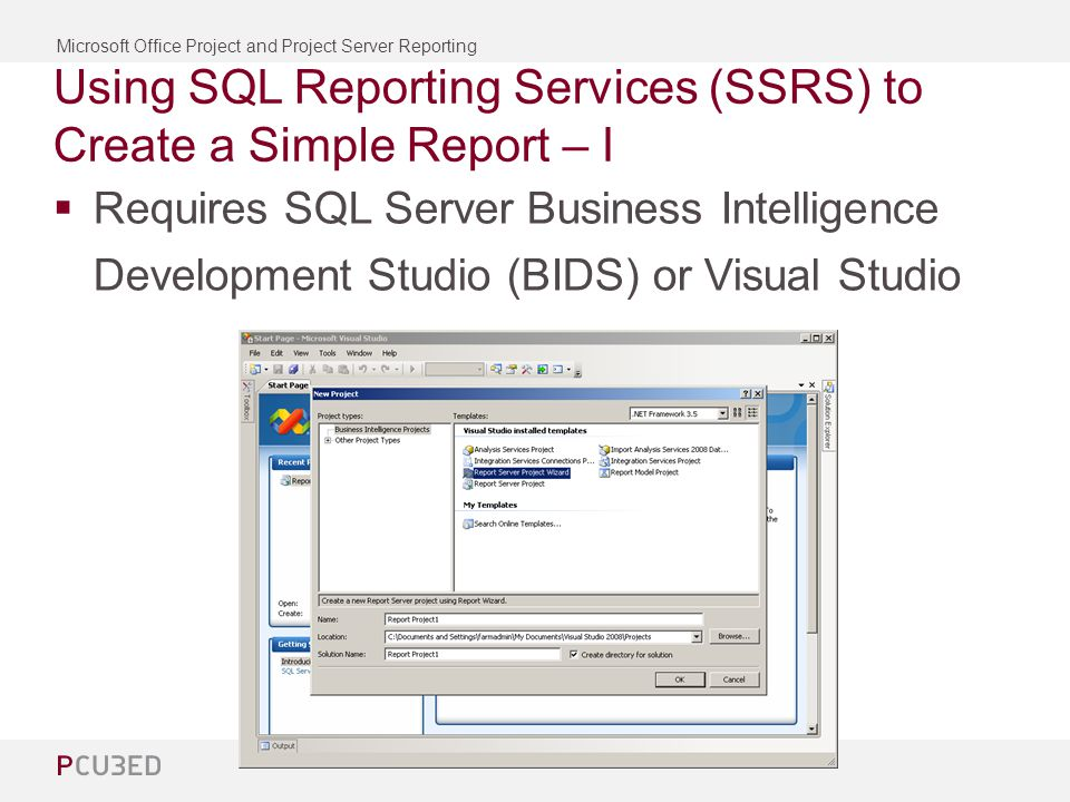 Microsoft Office Project and Project Server Reporting Using SQL Reporting Services (SSRS) to Create a Simple Report – I Requires SQL Server Business Intelligence Development Studio (BIDS) or Visual Studio