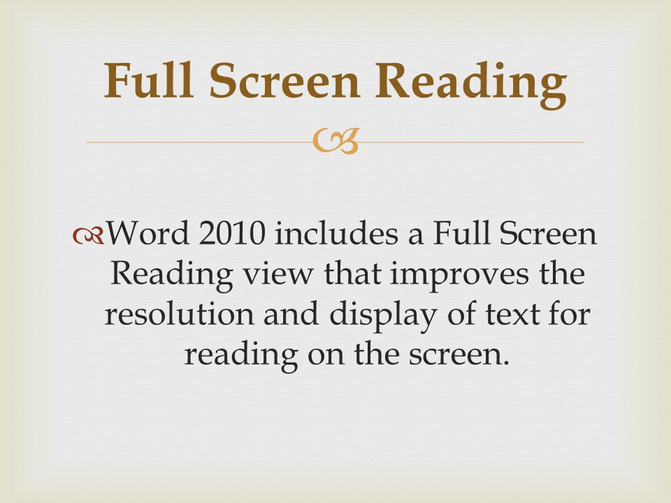 Word 2010 includes a Full Screen Reading view that improves the resolution and display of text for reading on the screen.