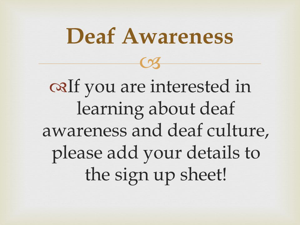 If you are interested in learning about deaf awareness and deaf culture, please add your details to the sign up sheet.
