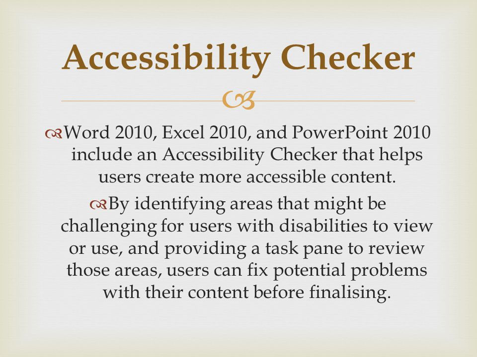 Word 2010, Excel 2010, and PowerPoint 2010 include an Accessibility Checker that helps users create more accessible content.