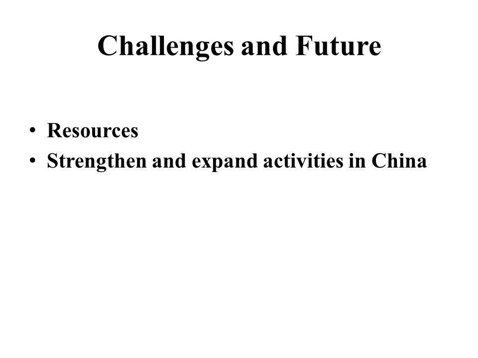 Challenges and Future Resources Strengthen and expand activities in China
