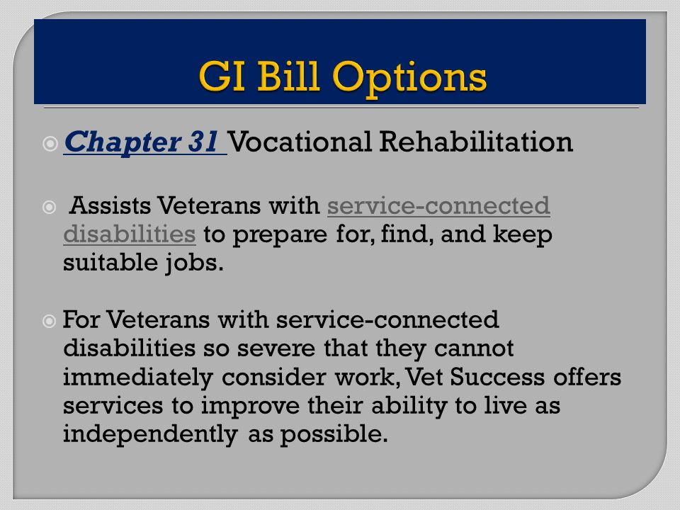Chapter 31 Vocational Rehabilitation Assists Veterans with service-connected disabilities to prepare for, find, and keep suitable jobs.service-connected disabilities For Veterans with service-connected disabilities so severe that they cannot immediately consider work, Vet Success offers services to improve their ability to live as independently as possible.