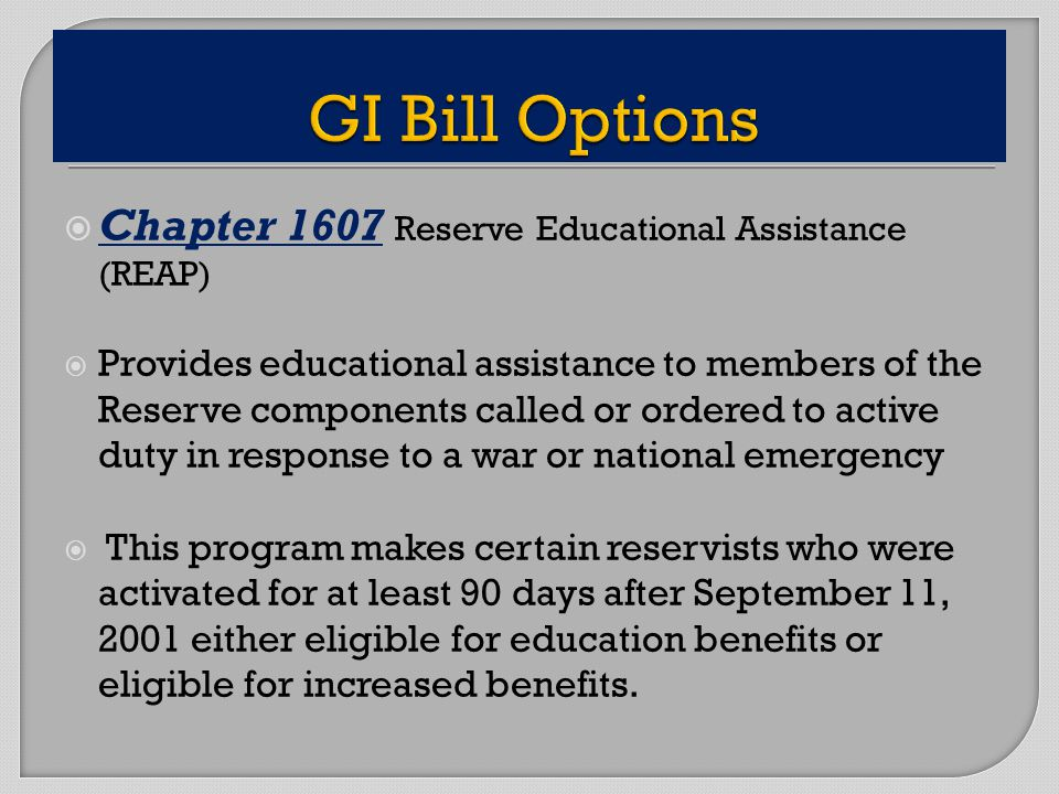 Chapter 1607 Reserve Educational Assistance (REAP) Provides educational assistance to members of the Reserve components called or ordered to active duty in response to a war or national emergency This program makes certain reservists who were activated for at least 90 days after September 11, 2001 either eligible for education benefits or eligible for increased benefits.