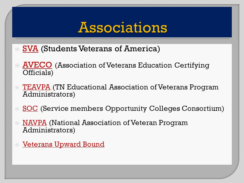 SVA (Students Veterans of America) AVECO (Association of Veterans Education Certifying Officials) TEAVPA (TN Educational Association of Veterans Program Administrators) SOC (Service members Opportunity Colleges Consortium) NAVPA (National Association of Veteran Program Administrators) Veterans Upward Bound