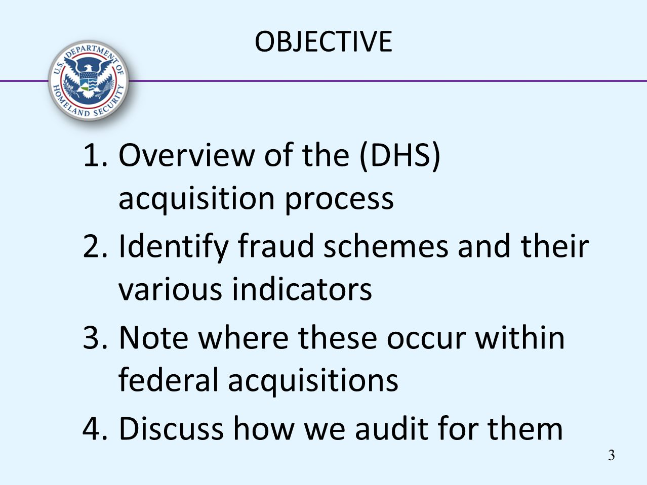 1.Overview of the (DHS) acquisition process 2.Identify fraud schemes and their various indicators 3.Note where these occur within federal acquisitions