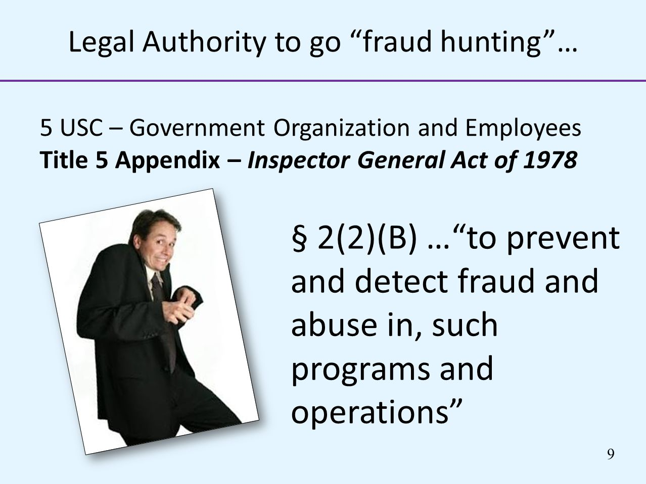 Legal Authority to go fraud hunting… 5 USC – Government Organization and Employees Title 5 Appendix – Inspector General Act of 1978 § 2(2)(B) …to prev