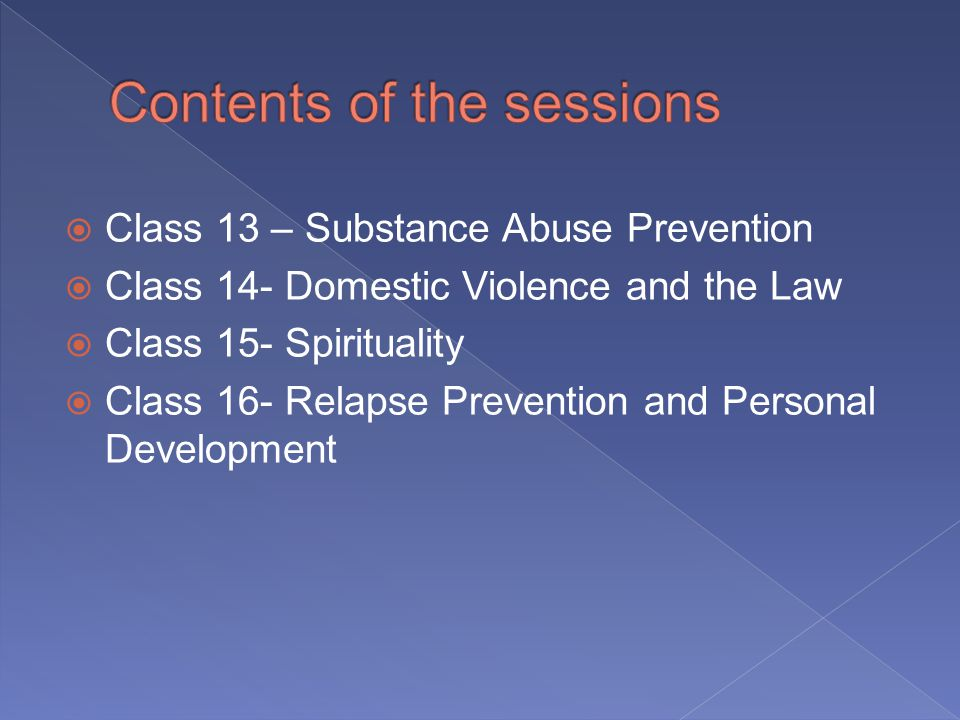 Class 13 – Substance Abuse Prevention Class 14- Domestic Violence and the Law Class 15- Spirituality Class 16- Relapse Prevention and Personal Development
