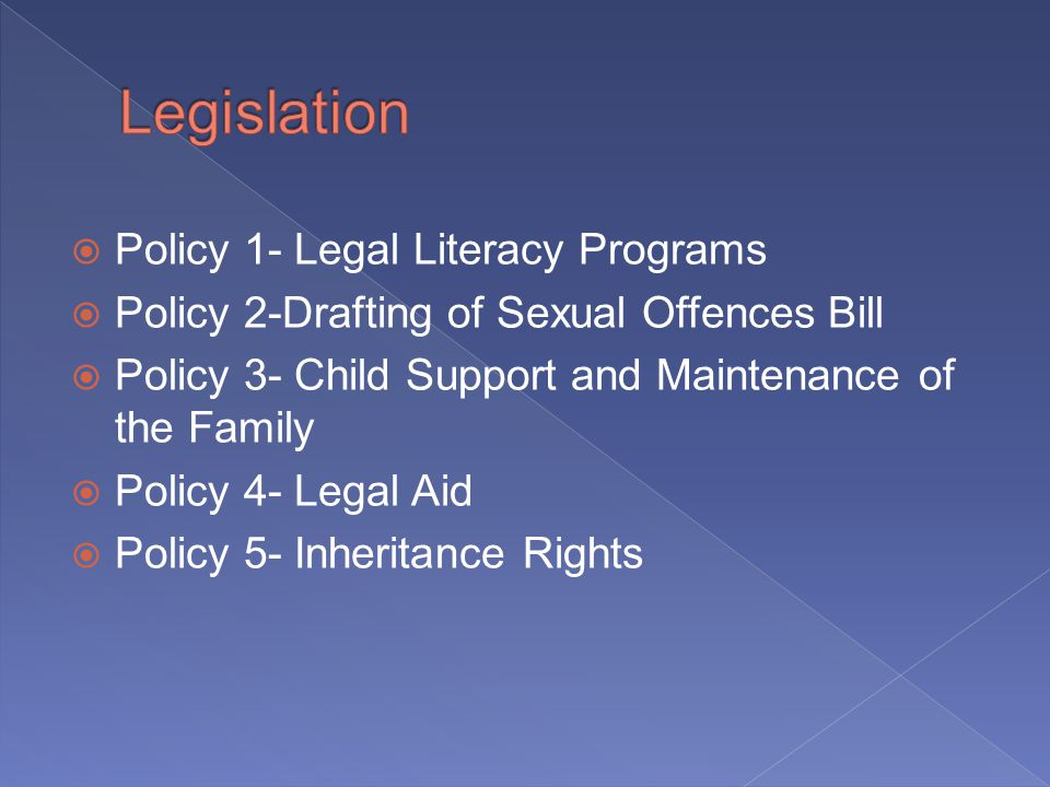 Policy 1- Legal Literacy Programs Policy 2-Drafting of Sexual Offences Bill Policy 3- Child Support and Maintenance of the Family Policy 4- Legal Aid Policy 5- Inheritance Rights