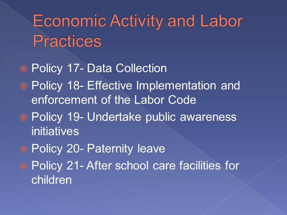 Policy 17- Data Collection Policy 18- Effective Implementation and enforcement of the Labor Code Policy 19- Undertake public awareness initiatives Policy 20- Paternity leave Policy 21- After school care facilities for children