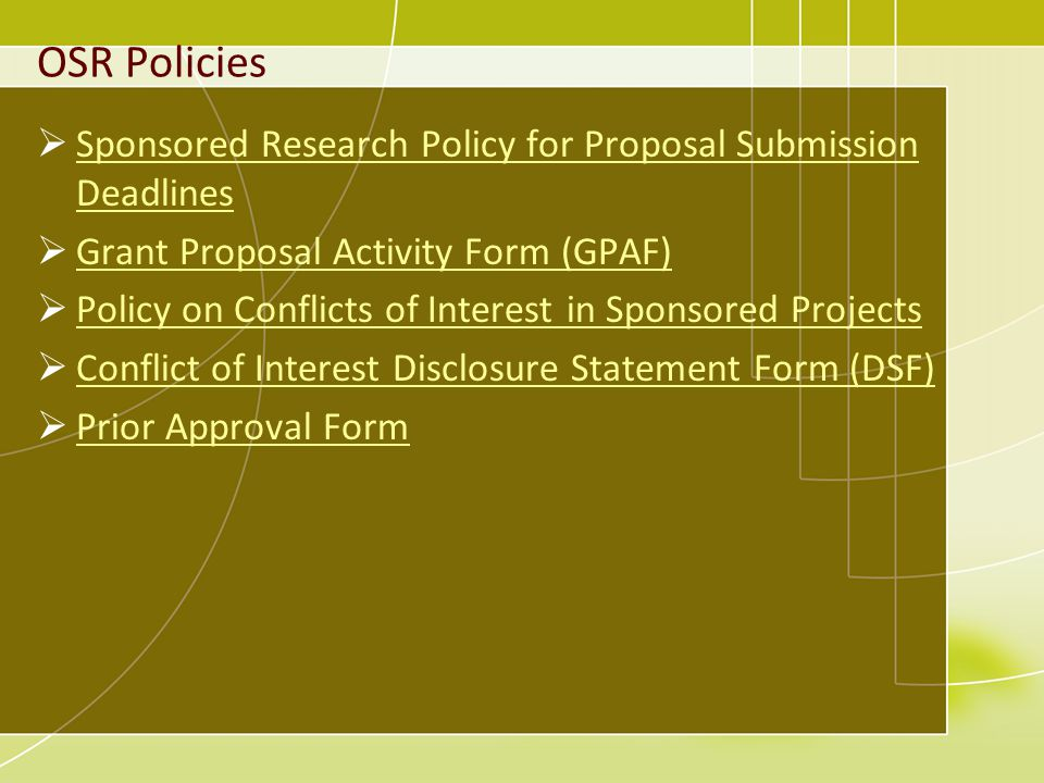 OSR Policies Sponsored Research Policy for Proposal Submission Deadlines Sponsored Research Policy for Proposal Submission Deadlines Grant Proposal Activity Form (GPAF) Policy on Conflicts of Interest in Sponsored Projects Conflict of Interest Disclosure Statement Form (DSF) Prior Approval Form
