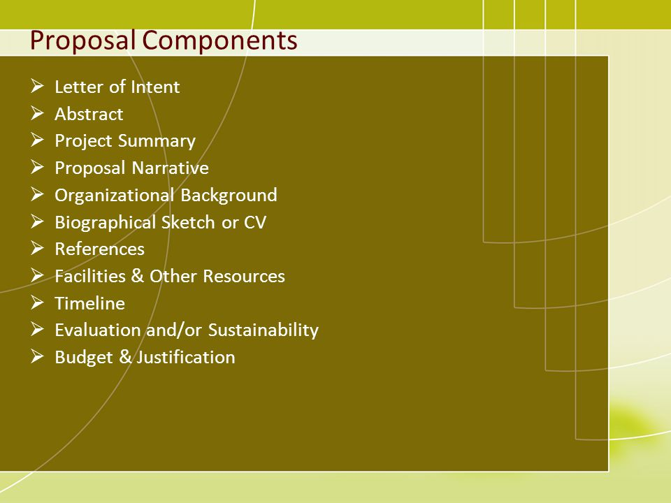 Proposal Components Letter of Intent Abstract Project Summary Proposal Narrative Organizational Background Biographical Sketch or CV References Facilities & Other Resources Timeline Evaluation and/or Sustainability Budget & Justification