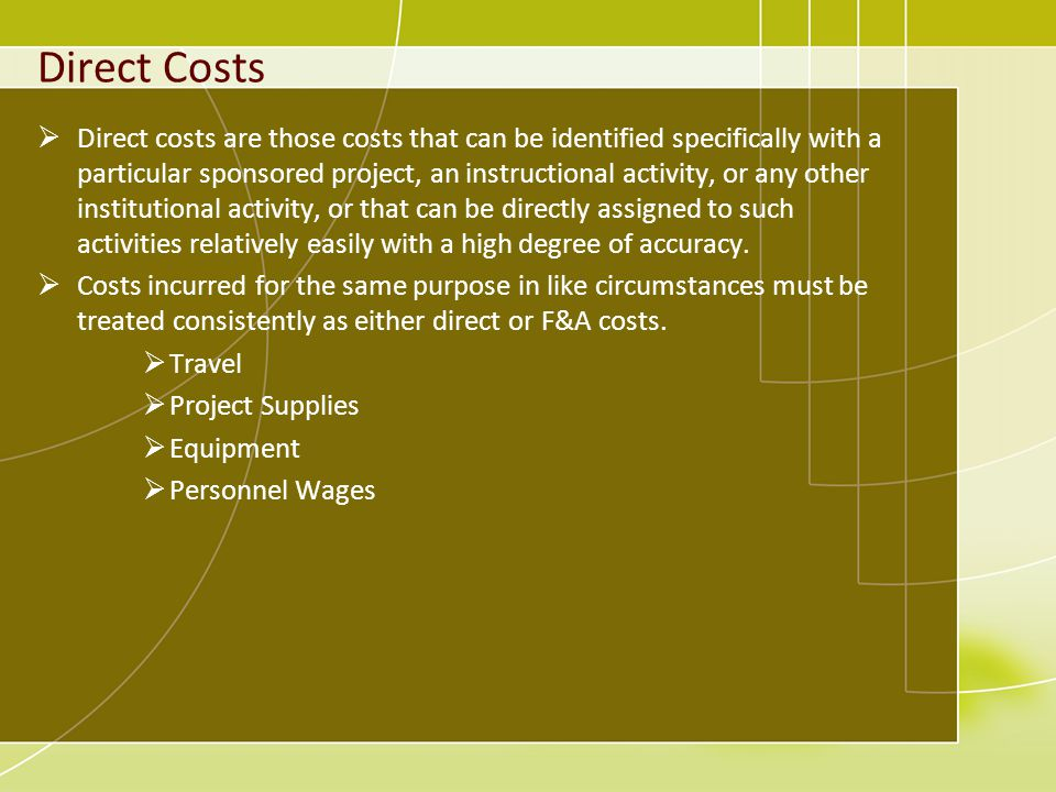 Direct Costs Direct costs are those costs that can be identified specifically with a particular sponsored project, an instructional activity, or any other institutional activity, or that can be directly assigned to such activities relatively easily with a high degree of accuracy.