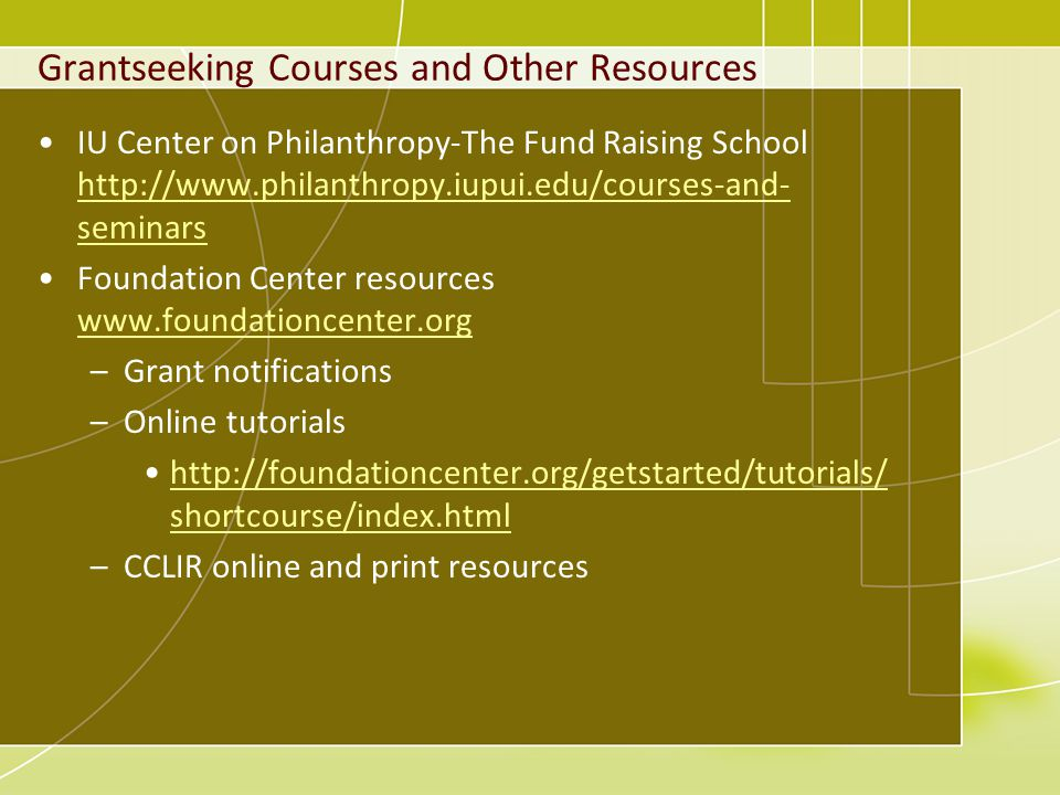 Grantseeking Courses and Other Resources IU Center on Philanthropy-The Fund Raising School http://www.philanthropy.iupui.edu/courses-and- seminars http://www.philanthropy.iupui.edu/courses-and- seminars Foundation Center resources www.foundationcenter.org www.foundationcenter.org –Grant notifications –Online tutorials http://foundationcenter.org/getstarted/tutorials/ shortcourse/index.htmlhttp://foundationcenter.org/getstarted/tutorials/ shortcourse/index.html –CCLIR online and print resources