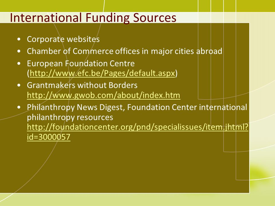 International Funding Sources Corporate websites Chamber of Commerce offices in major cities abroad European Foundation Centre (http://www.efc.be/Pages/default.aspx)http://www.efc.be/Pages/default.aspx Grantmakers without Borders http://www.gwob.com/about/index.htm http://www.gwob.com/about/index.htm Philanthropy News Digest, Foundation Center international philanthropy resources http://foundationcenter.org/pnd/specialissues/item.jhtml.