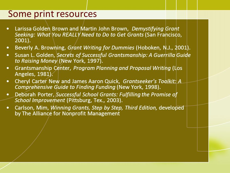Some print resources Larissa Golden Brown and Martin John Brown, Demystifying Grant Seeking: What You REALLY Need to Do to Get Grants (San Francisco, 2001).