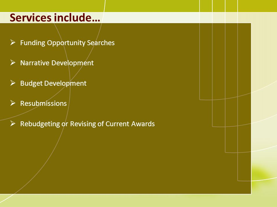 Services include… Funding Opportunity Searches Narrative Development Budget Development Resubmissions Rebudgeting or Revising of Current Awards